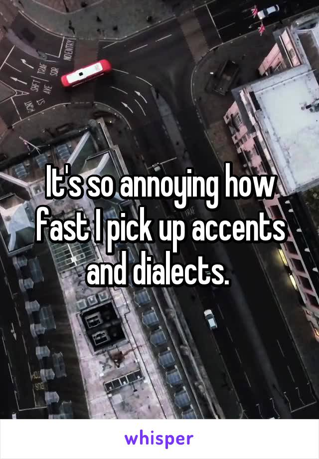 It's so annoying how fast I pick up accents and dialects.