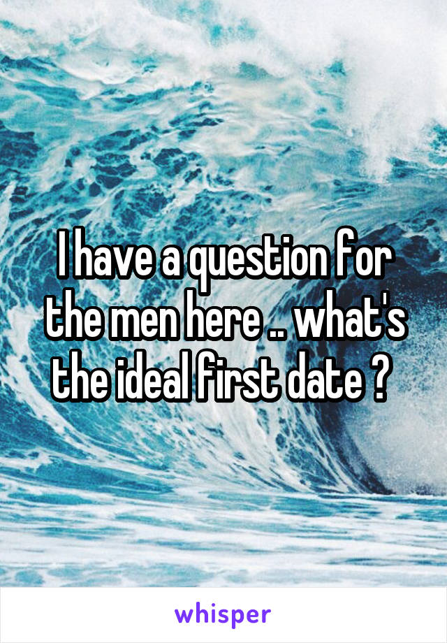 I have a question for the men here .. what's the ideal first date ?