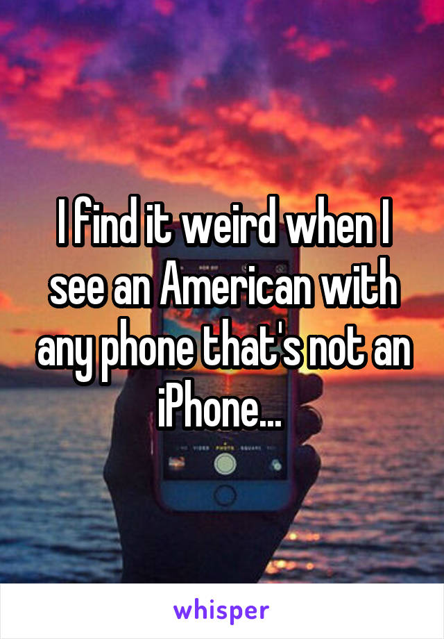 I find it weird when I see an American with any phone that's not an iPhone...