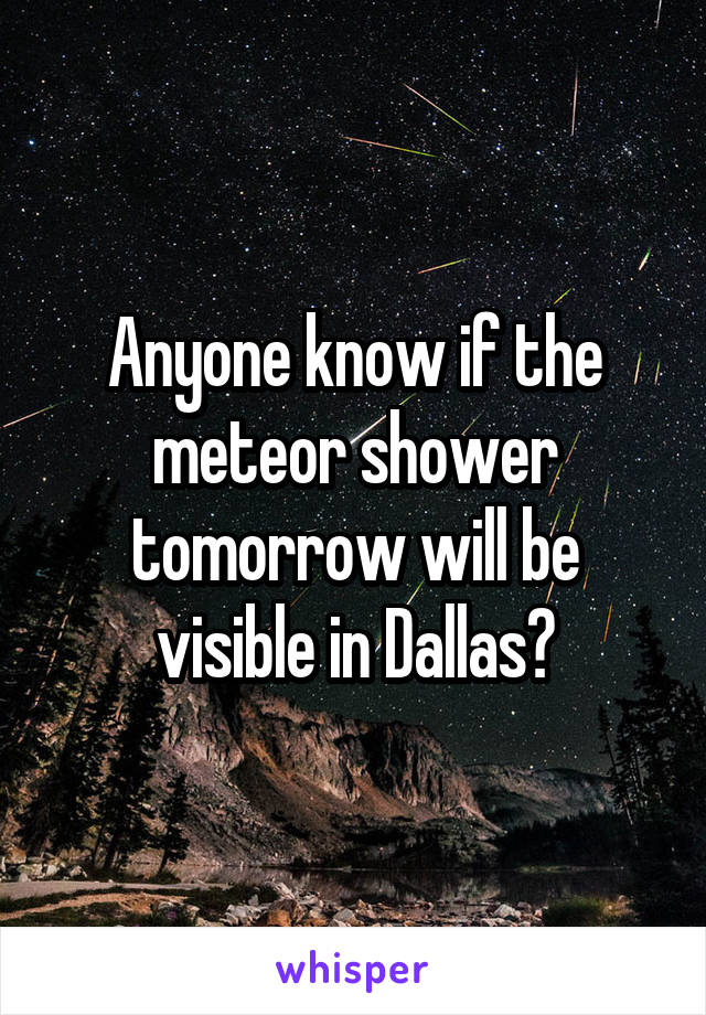 Anyone know if the meteor shower tomorrow will be visible in Dallas?