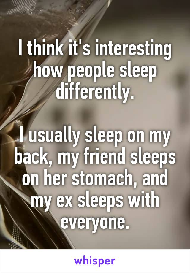 I think it's interesting how people sleep differently.  I usually sleep on my back, my friend sleeps on her stomach, and my ex sleeps with everyone.