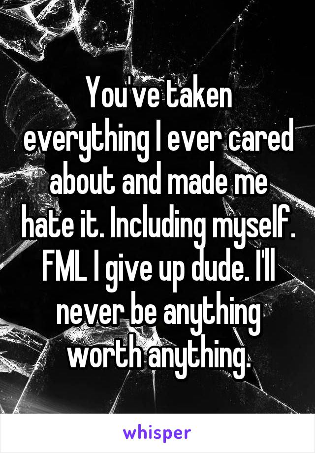You've taken everything I ever cared about and made me hate it. Including myself. FML I give up dude. I'll never be anything worth anything.