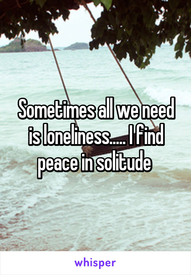 Sometimes all we need is loneliness..... I find peace in solitude