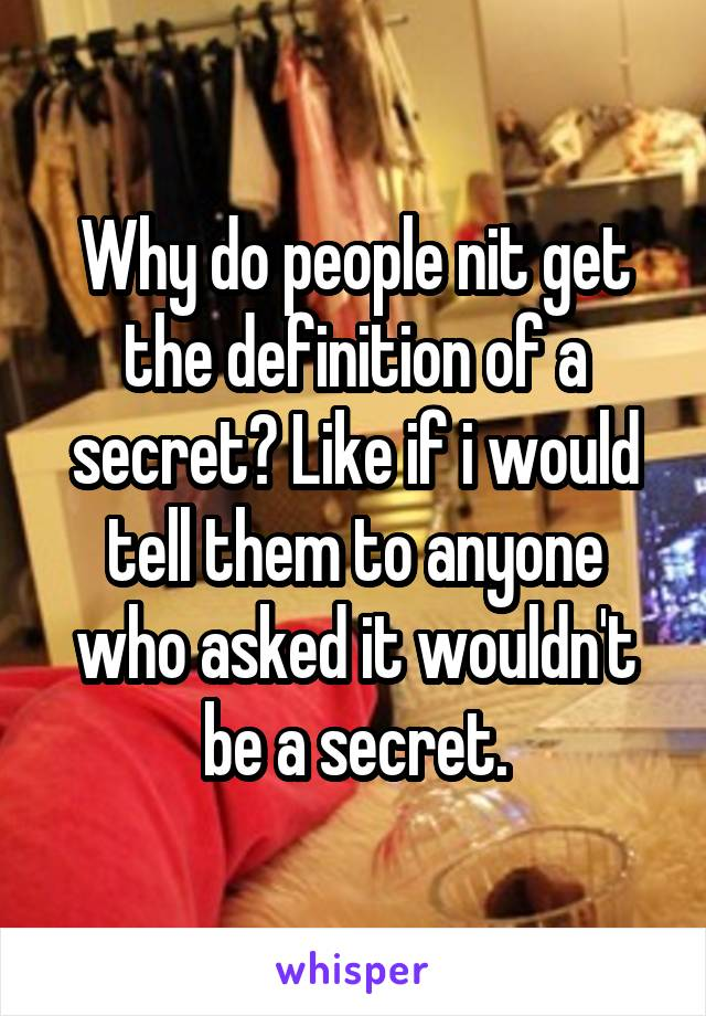 Why do people nit get the definition of a secret? Like if i would tell them to anyone who asked it wouldn't be a secret.