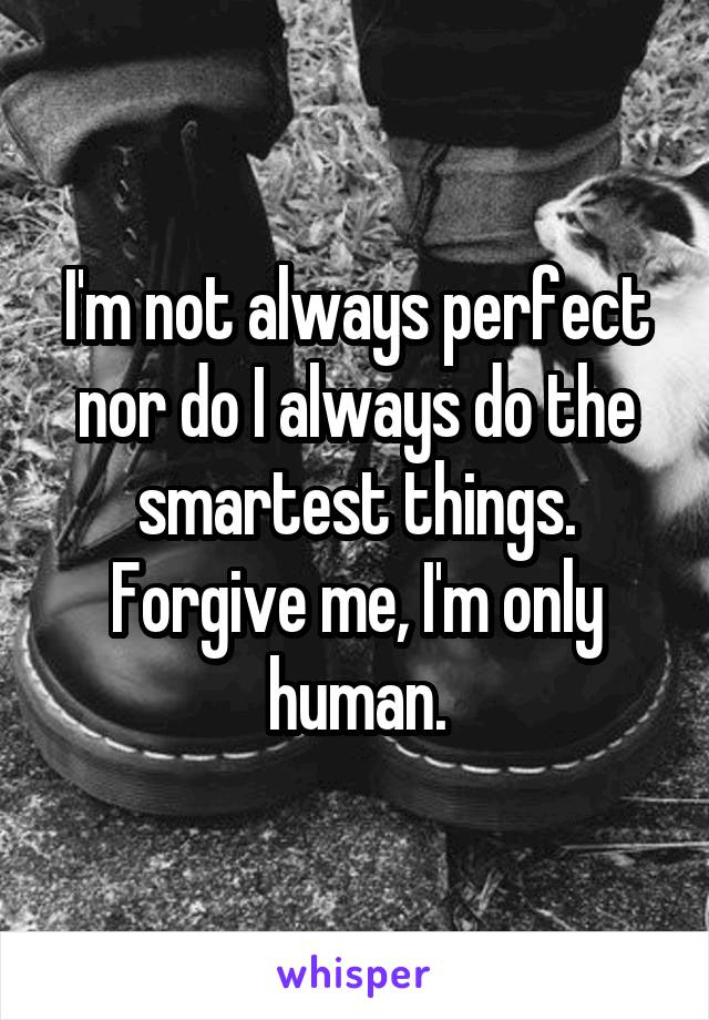 I'm not always perfect nor do I always do the smartest things. Forgive me, I'm only human.