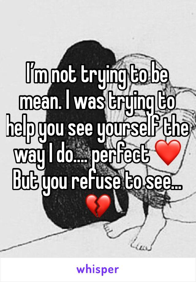 I'm not trying to be mean. I was trying to help you see yourself the way I do.... perfect ❤️ But you refuse to see... 💔
