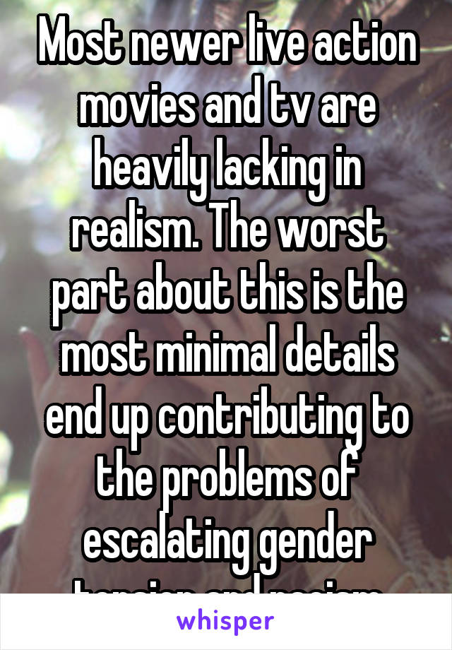 Most newer live action movies and tv are heavily lacking in realism. The worst part about this is the most minimal details end up contributing to the problems of escalating gender tension and racism