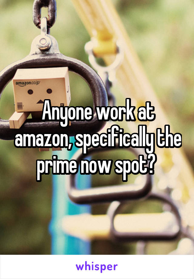 Anyone work at amazon, specifically the prime now spot?
