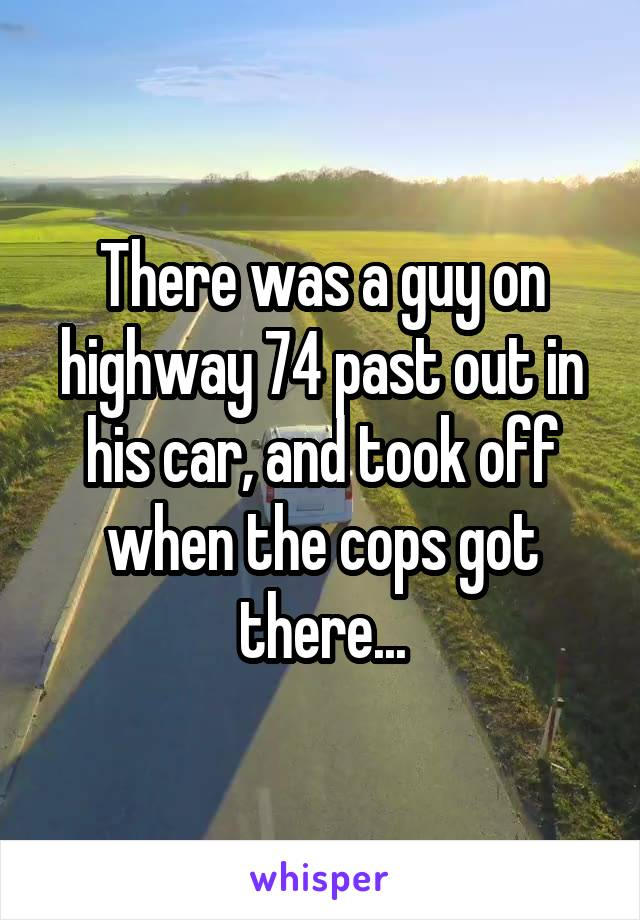 There was a guy on highway 74 past out in his car, and took off when the cops got there...