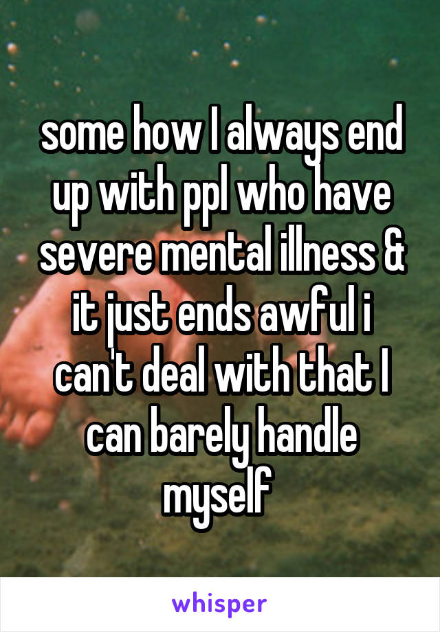 some how I always end up with ppl who have severe mental illness & it just ends awful i can't deal with that I can barely handle myself
