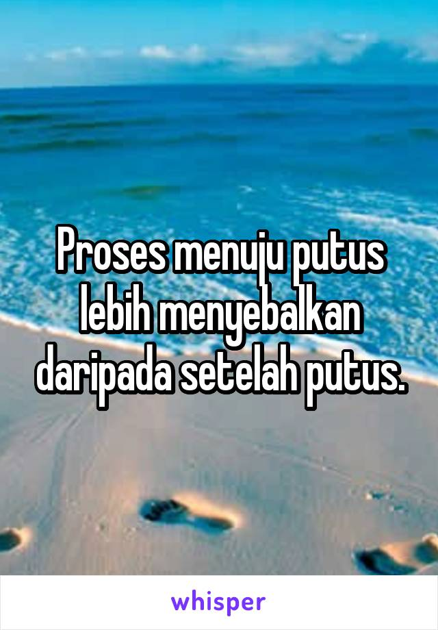 Proses menuju putus lebih menyebalkan daripada setelah putus.