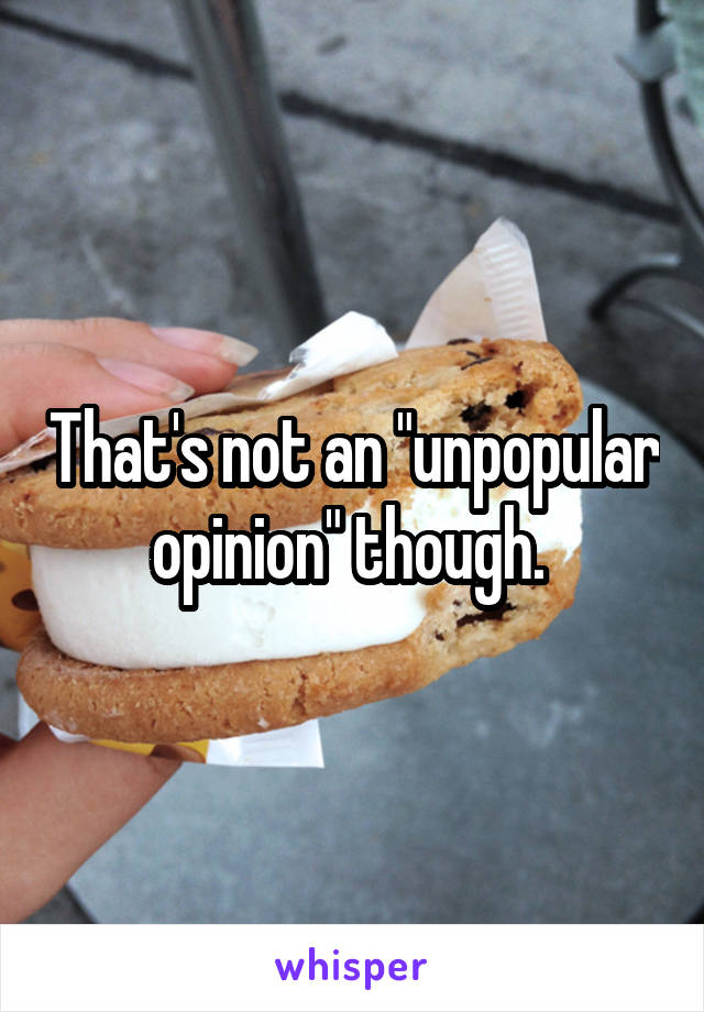 "That's not an ""unpopular opinion"" though."