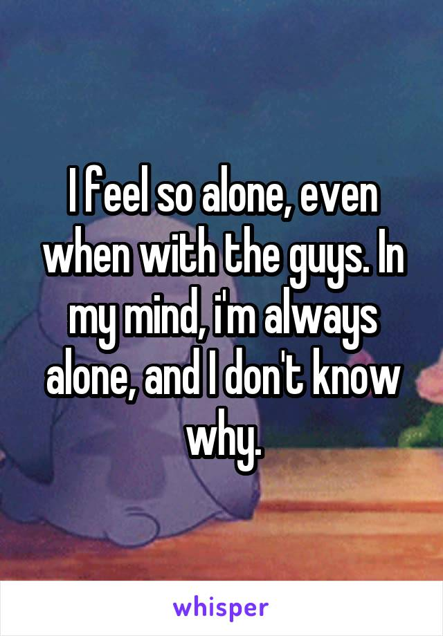 I feel so alone, even when with the guys. In my mind, i'm always alone, and I don't know why.