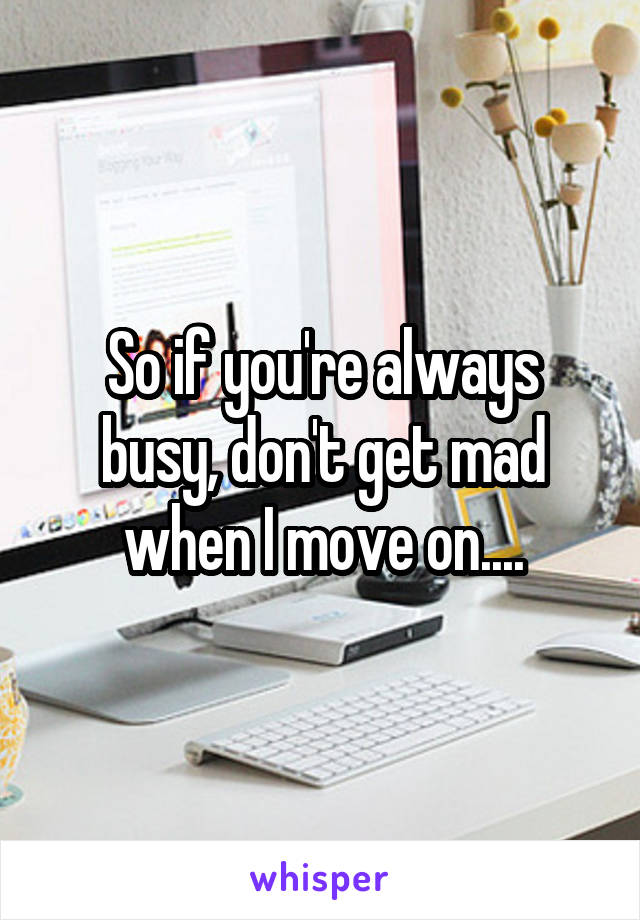 So if you're always busy, don't get mad when I move on....