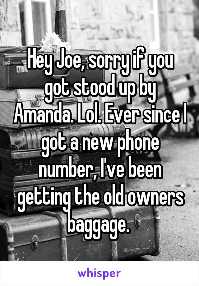 Hey Joe, sorry if you got stood up by Amanda. Lol. Ever since I got a new phone number, I've been getting the old owners baggage.