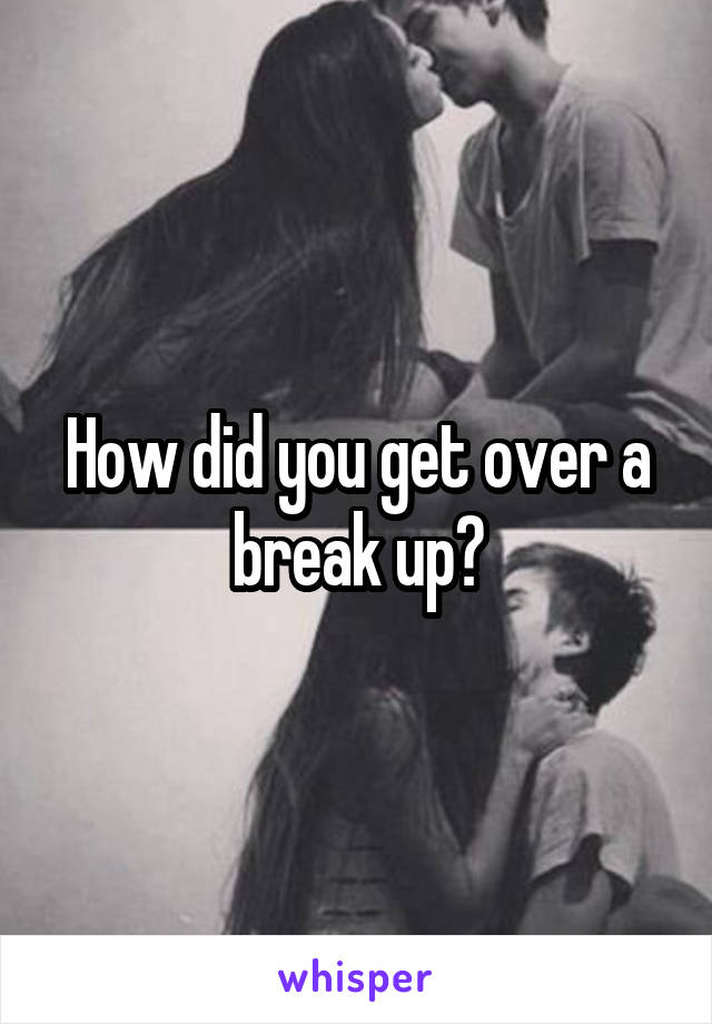How did you get over a break up?