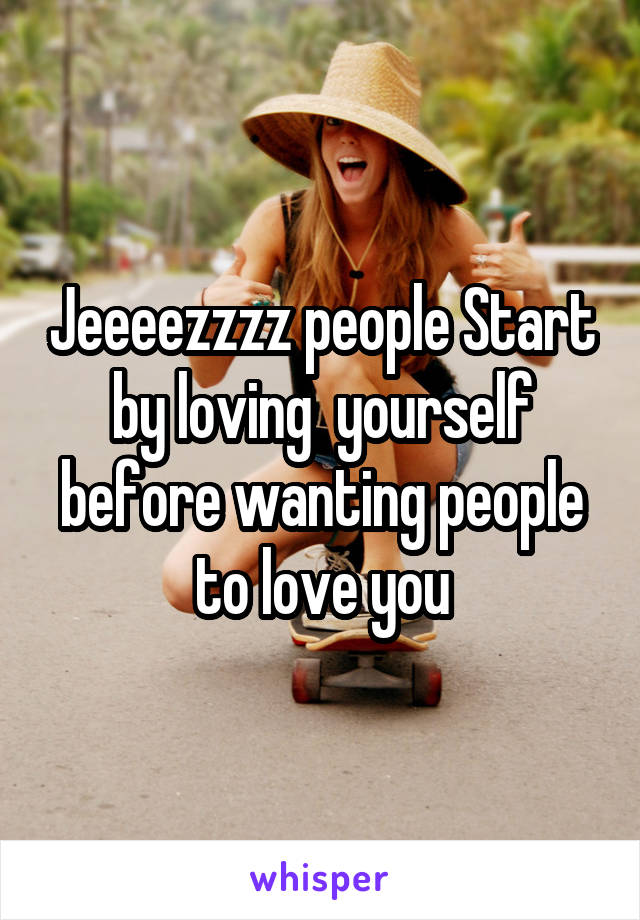 Jeeeezzzz people Start by loving  yourself before wanting people to love you