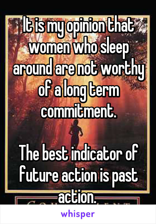 It is my opinion that women who sleep around are not worthy of a long term commitment.  The best indicator of future action is past action.