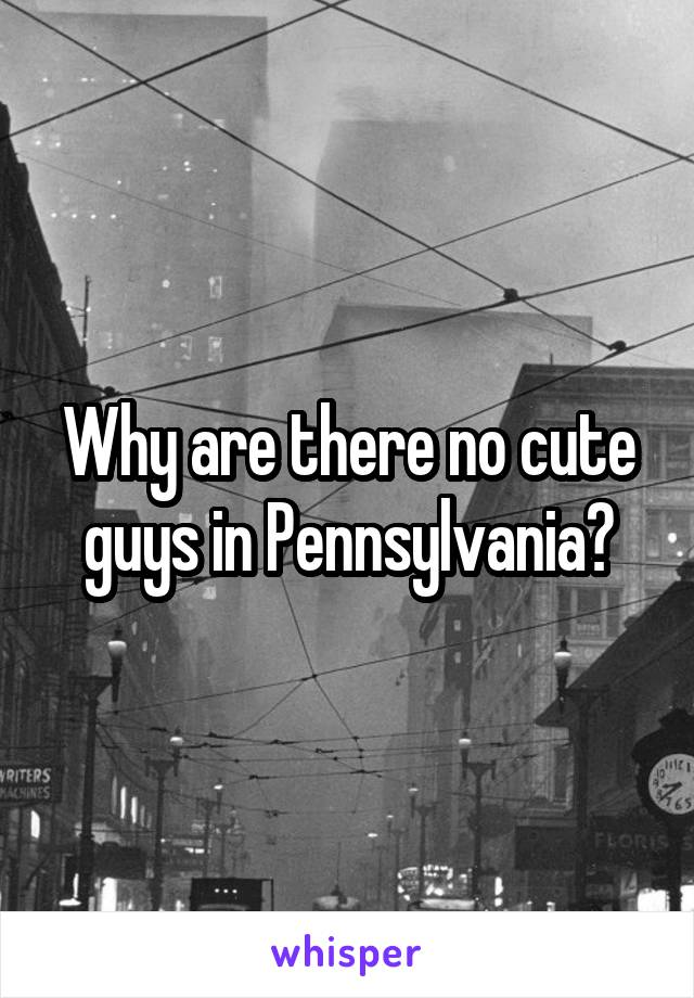 Why are there no cute guys in Pennsylvania?