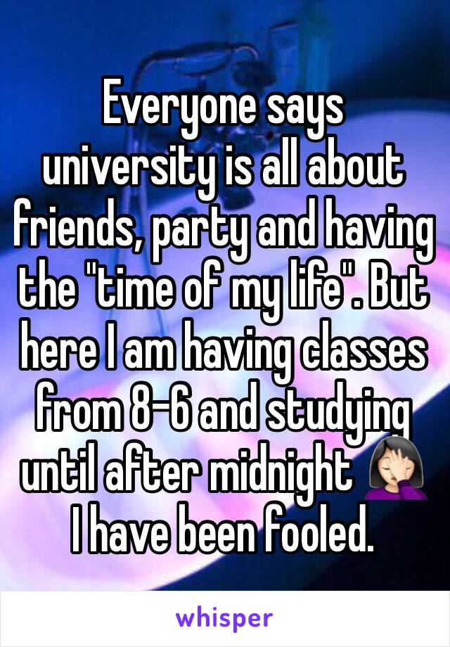"""Everyone says university is all about friends, party and having the """"time of my life"""". But here I am having classes from 8-6 and studying until after midnight 🤦🏻♀️ I have been fooled."""