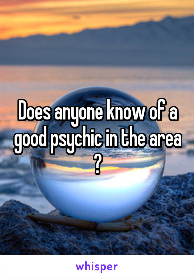 Does anyone know of a good psychic in the area ?