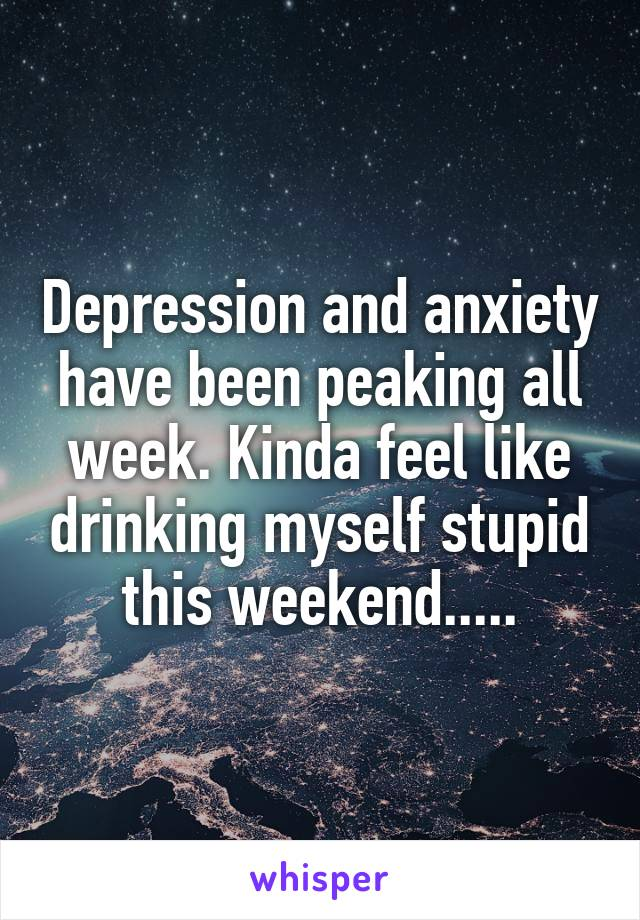 Depression and anxiety have been peaking all week. Kinda feel like drinking myself stupid this weekend.....
