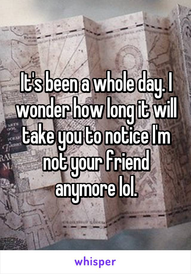 It's been a whole day. I wonder how long it will take you to notice I'm not your friend anymore lol.