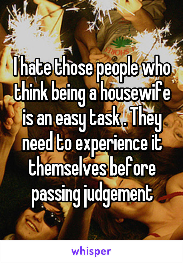 I hate those people who think being a housewife is an easy task . They need to experience it themselves before passing judgement