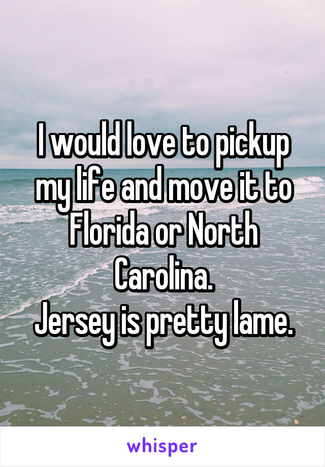 I would love to pickup my life and move it to Florida or North Carolina. Jersey is pretty lame.
