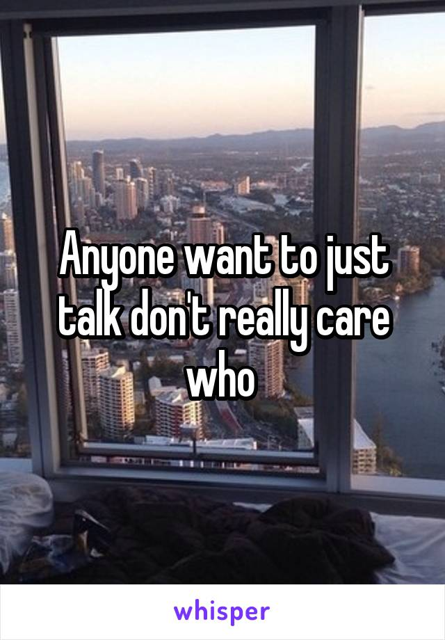 Anyone want to just talk don't really care who
