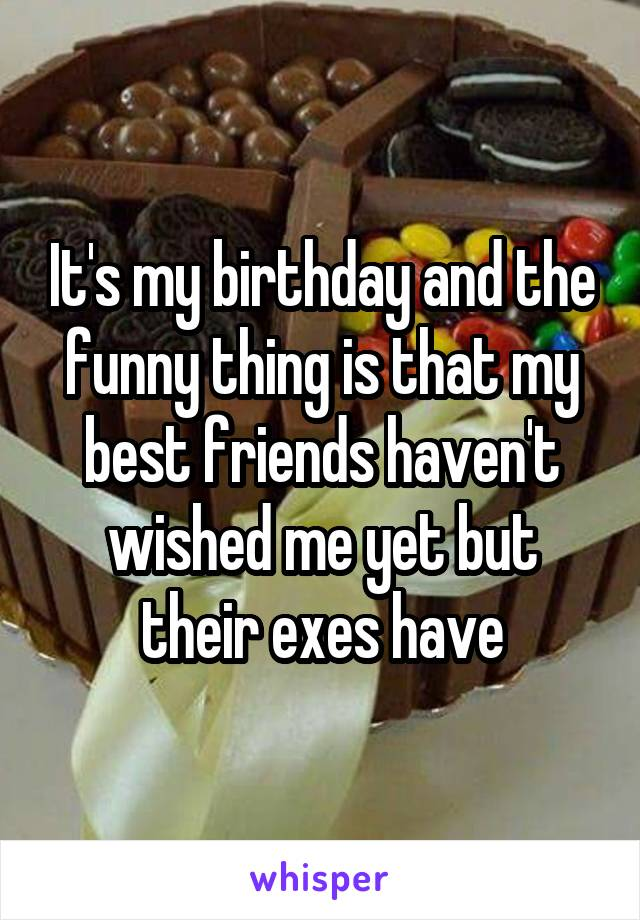 It's my birthday and the funny thing is that my best friends haven't wished me yet but their exes have