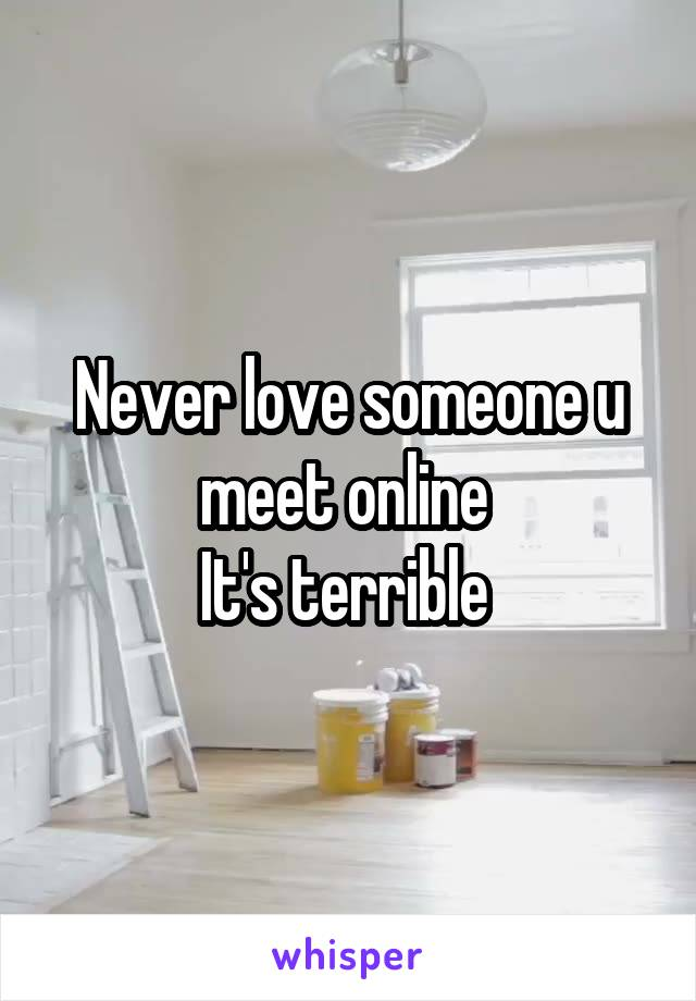 Never love someone u meet online  It's terrible