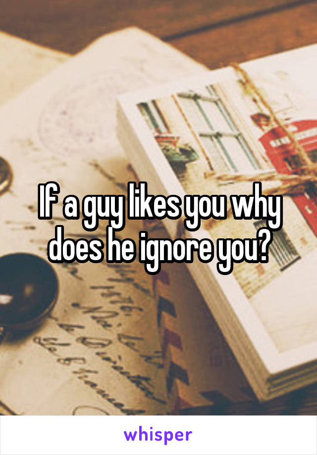 If a guy likes you why does he ignore you?