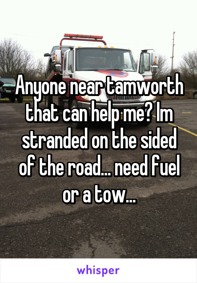 Anyone near tamworth that can help me? Im stranded on the sided of the road... need fuel or a tow...