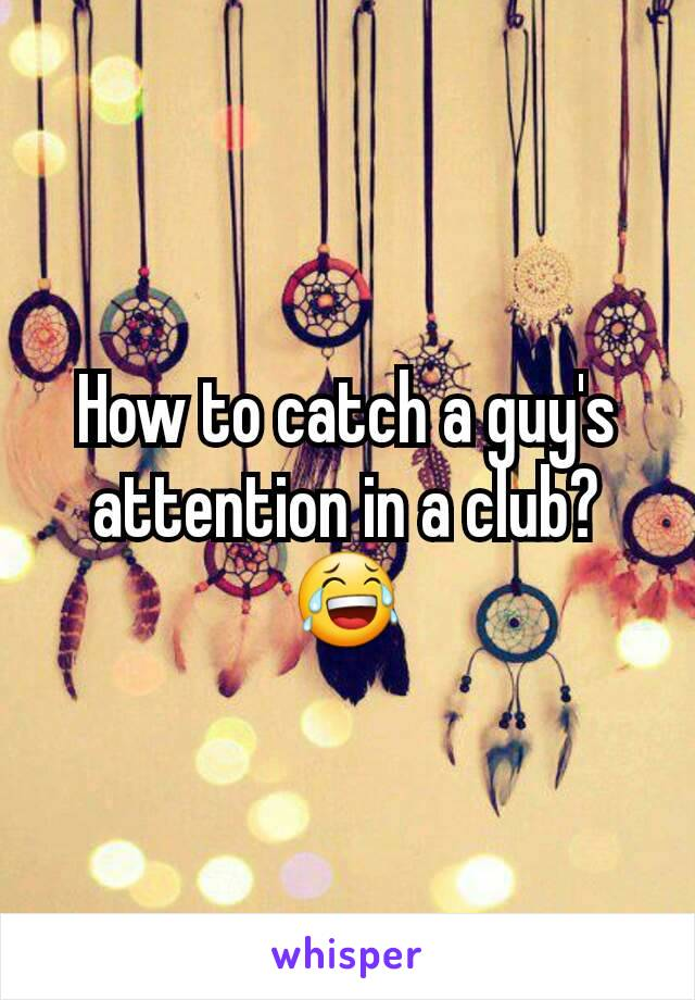 How to catch a guy's attention in a club? 😂