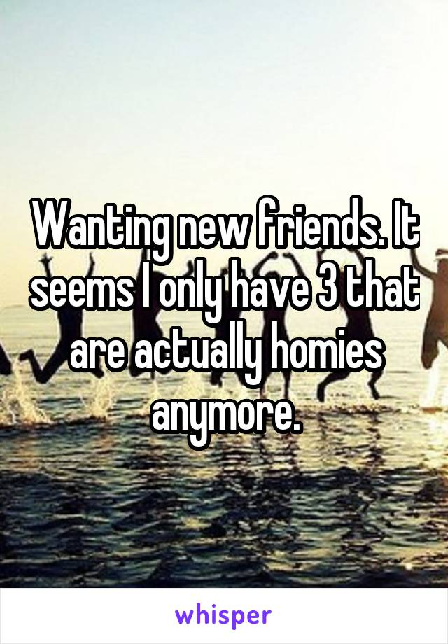 Wanting new friends. It seems I only have 3 that are actually homies anymore.