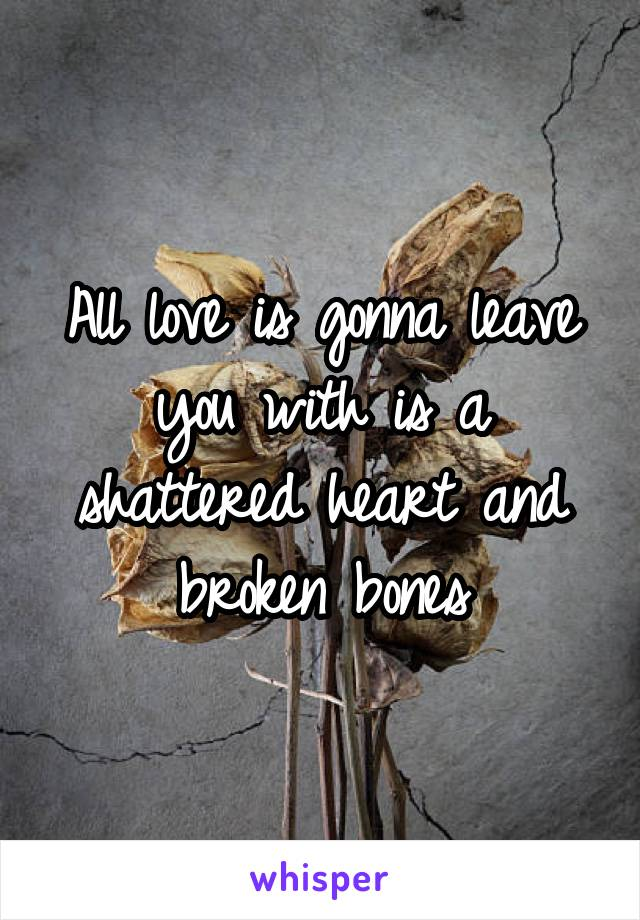 All love is gonna leave you with is a shattered heart and broken bones