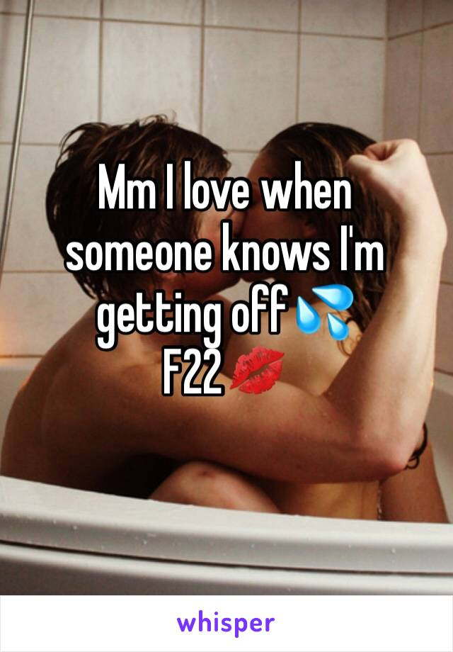 Mm I love when  someone knows I'm getting off💦 F22💋