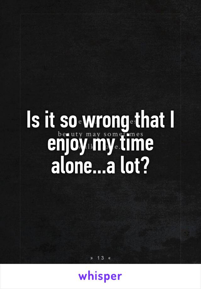 Is it so wrong that I enjoy my time alone...a lot?
