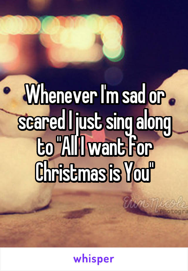 """Whenever I'm sad or scared I just sing along to """"All I want for Christmas is You"""""""