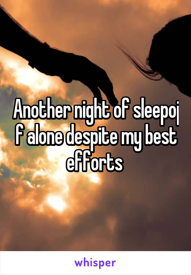 Another night of sleepoj f alone despite my best efforts