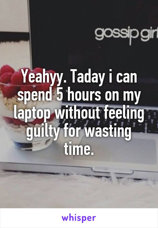 Yeahyy. Taday i can spend 5 hours on my laptop without feeling guilty for wasting time.