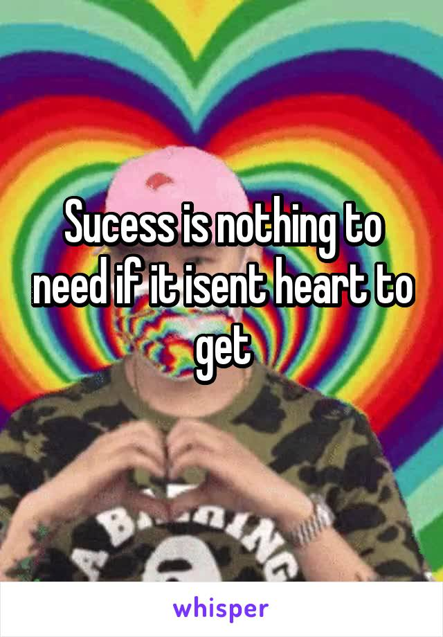 Sucess is nothing to need if it isent heart to get