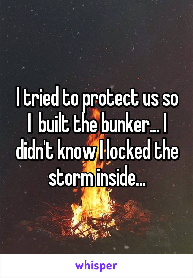 I tried to protect us so I  built the bunker... I didn't know I locked the storm inside...