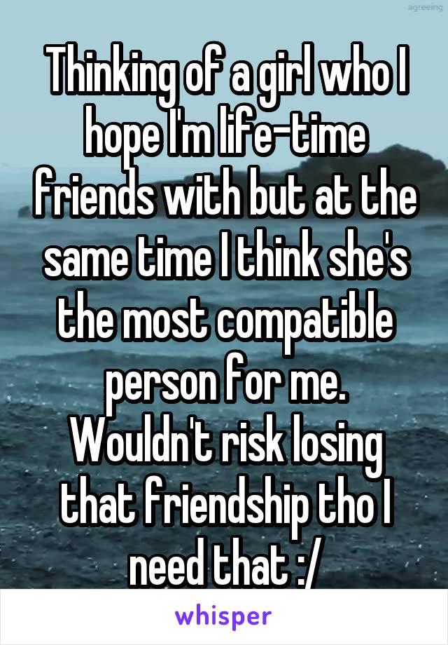 Thinking of a girl who I hope I'm life-time friends with but at the same time I think she's the most compatible person for me. Wouldn't risk losing that friendship tho I need that :/