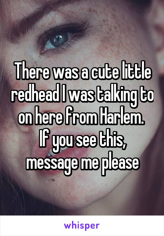 There was a cute little redhead I was talking to on here from Harlem.  If you see this, message me please