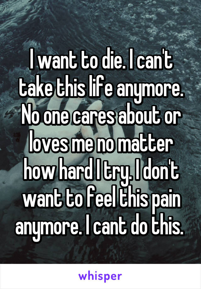 I want to die. I can't take this life anymore. No one cares about or loves me no matter how hard I try. I don't want to feel this pain anymore. I cant do this.