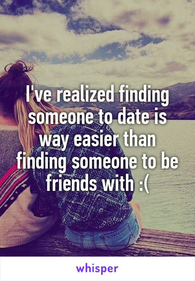 I've realized finding someone to date is way easier than finding someone to be friends with :(