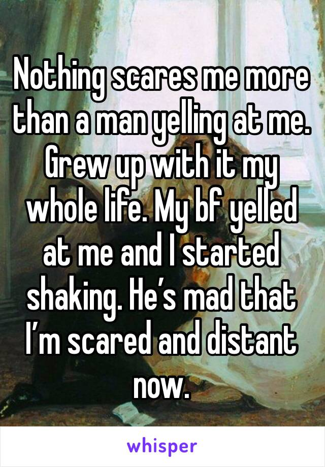 Nothing scares me more than a man yelling at me. Grew up with it my whole life. My bf yelled at me and I started shaking. He's mad that I'm scared and distant now.