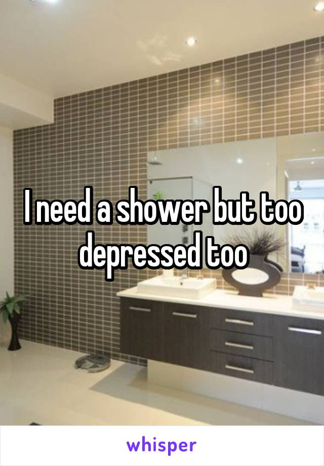 I need a shower but too depressed too